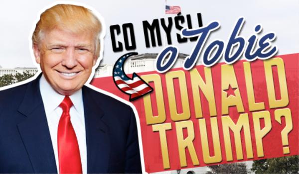 Co myśli o Tobie Donald Trump?