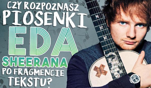 Czy rozpoznasz piosenki Eda Sheerana po fragmencie tekstu?