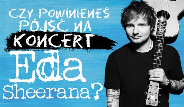 Czy powinieneś pójść na koncert Eda Sheerana?