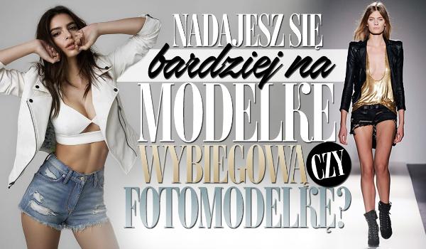 Nadajesz się na modelkę wybiegową czy fotomodelkę?