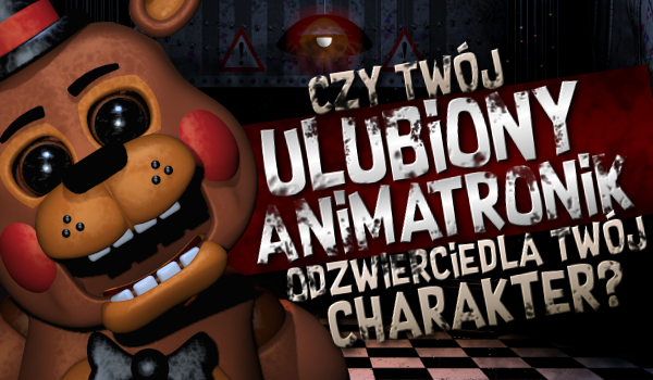 Czy Twój ulubiony animatronik odzwierciedla Twój charakter?