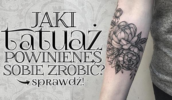 Jaki tatuaż powinieneś sobie zrobić?