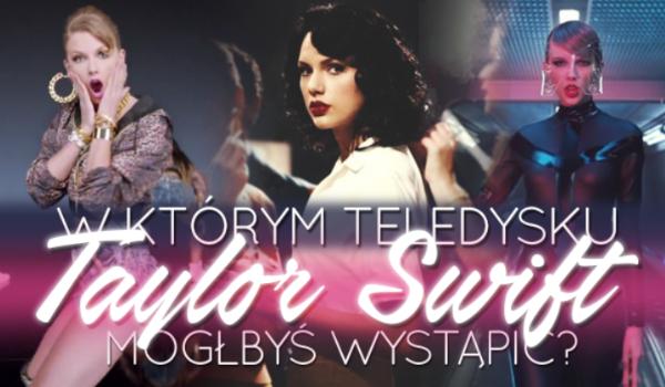 W którym teledysku Taylor Swift mógłbyś wystąpić?