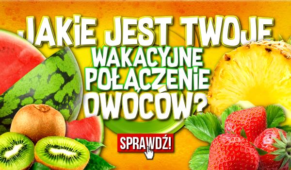 Jakie jest Twoje wakacyjne połączenie owoców?
