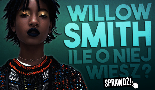 Willow Smith. Ile o niej wiesz?