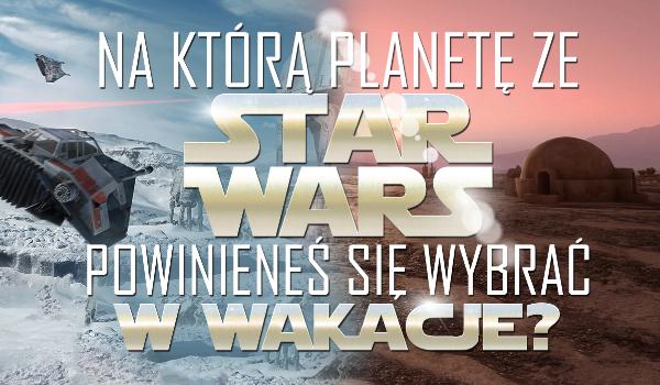 """Na jaką planetę z """"Gwiezdnych wojen"""" powinieneś udać się na wakacje?"""
