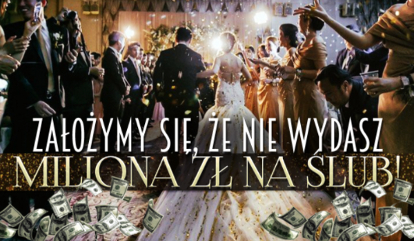 Założymy się, że nie wydasz 1 mln złotych na swój ślub!