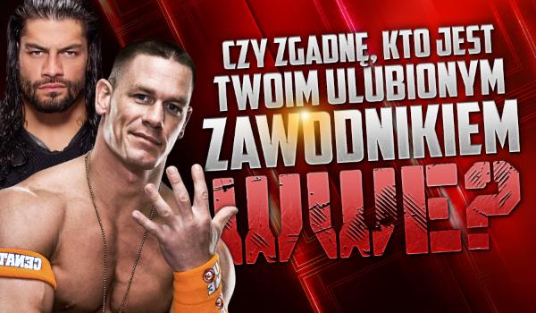 Czy odgadnę, kto jest Twoim ulubionym zawodnikiem w WWE?