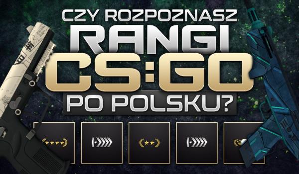 Czy rozpoznasz wszystkie rangi CS:GO po polsku?
