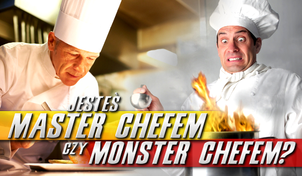 Jesteś Master Chefem czy Monster Chefem?