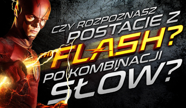 Czy rozpoznasz postacie z serialu Flash po kombinacji słów?