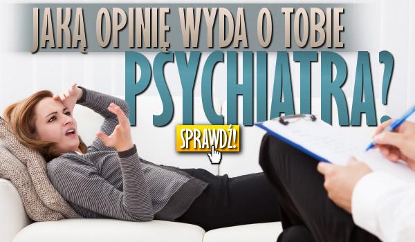 Jaką opinię wyda o Tobie psychiatra?