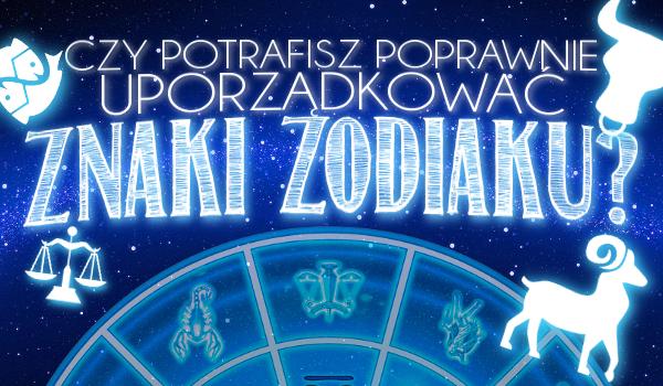 Czy potrafisz poprawnie uporządkować znaki zodiaku?
