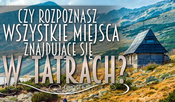 Czy rozpoznasz wszystkie miejsca znajdujące się w Tatrach?