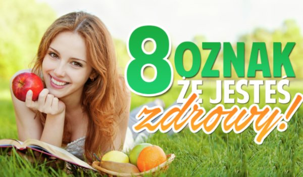 8 oznak, że jesteś zdrowy!