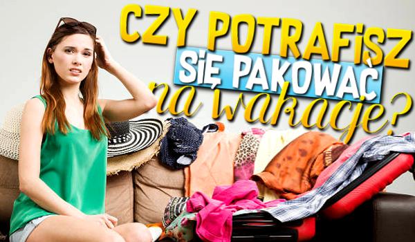 Czy potrafisz się pakować na wakacje?