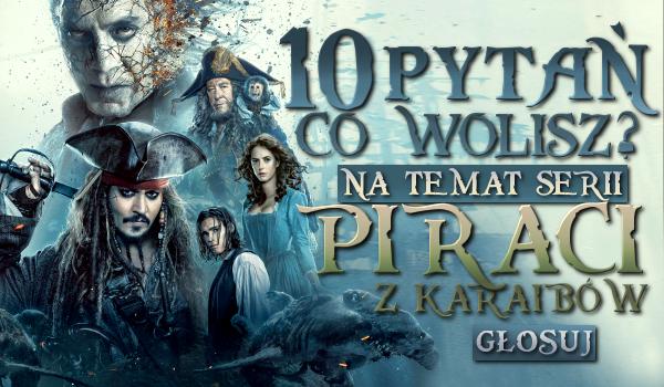 """10 pytań """"co wolisz?"""" na temat serii """"Piraci z Karaibów"""""""