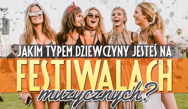 Jakim typem dziewczyny jesteś na festiwalach muzycznych?
