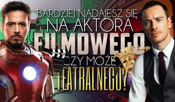 Bardziej nadajesz się na aktora kinowego czy teatralnego?