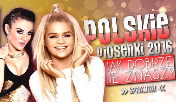 Polskie piosenki 2016! Czy dobrze je znasz?