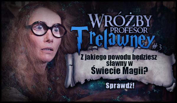 Wróżby Profesor Trelawney #3 – Z jakiego powodu będziesz sławny w Świecie Magii?