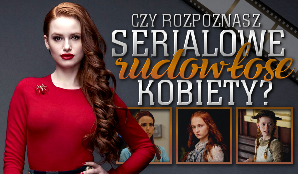 Czy uda Ci się rozpoznać serialowe, rudowłose kobiety?