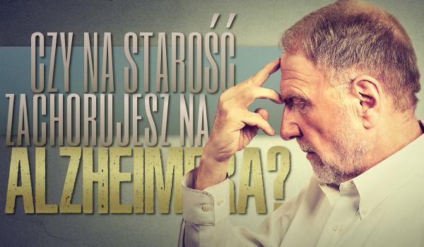 Czy na starość zachorujesz na Alzheimera?