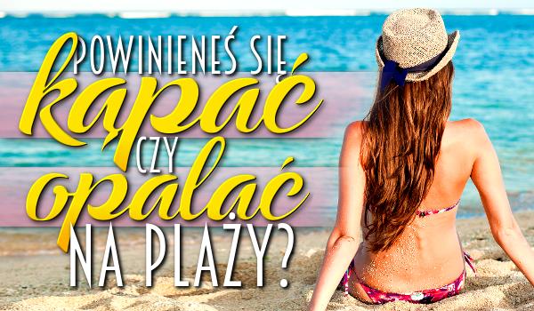Powinieneś kąpać się czy opalać na plaży?