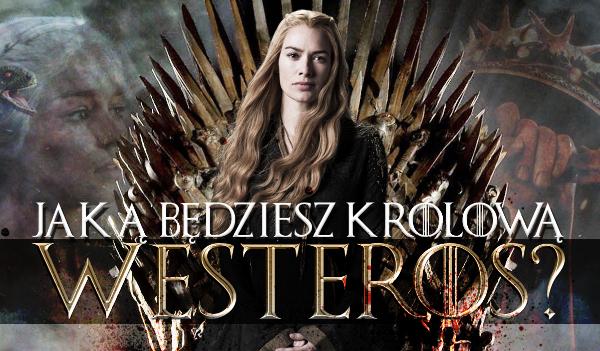 Jaką będziesz królową Westeros?
