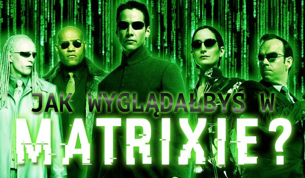 Jak wyglądałbyś w Matrixie?