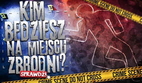 Kim będziesz na miejscu zbrodni?