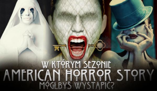 W którym sezonie American Horror Story mógłbyś wystąpić?
