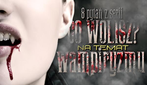 """""""Co wolisz?"""" – 8 pytań dotyczących wampirów i wampiryzmu!"""