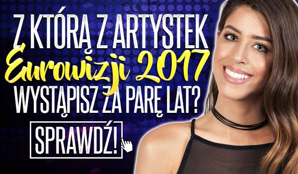 Z którą z artystek z Eurowizji 2017 wystąpisz za parę lat?