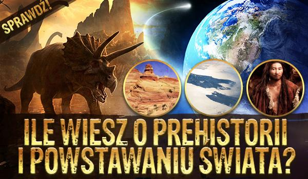Ile wiesz o prehistorii i powstawaniu świata?