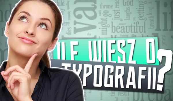 Ile wiesz o typografii?