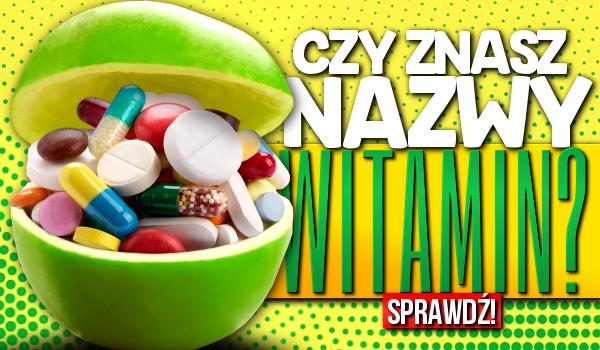 Czy znasz nazwy witamin?