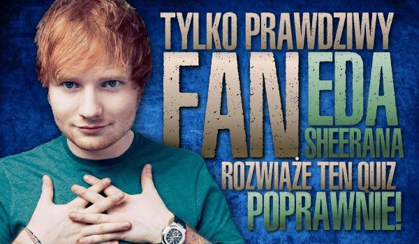 Tylko prawdziwy fan Eda Sheerana rozwiąże ten quiz dobrze!