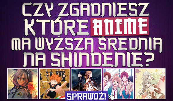 Czy zgadniesz, które anime ma wyższą średnią na Shindenie?