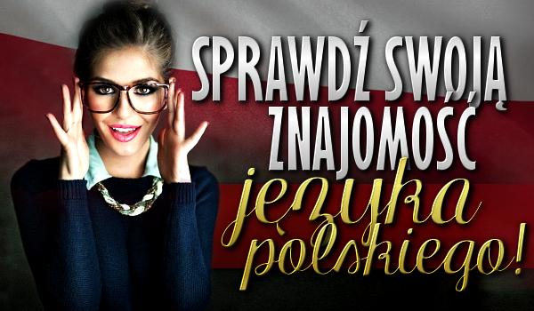 Sprawdź swoją znajomość języka polskiego!