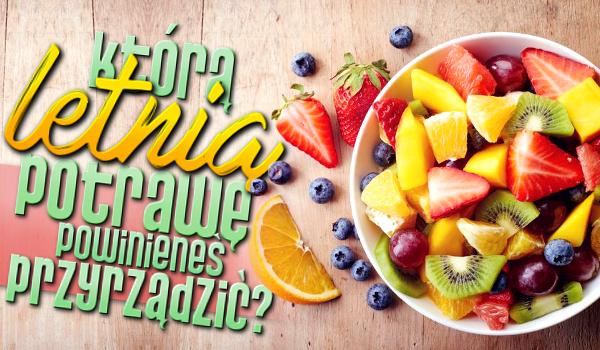 Którą letnią potrawę powinieneś przyrządzić?