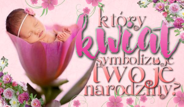 Jaki kwiat symbolizuje Twoje narodziny?