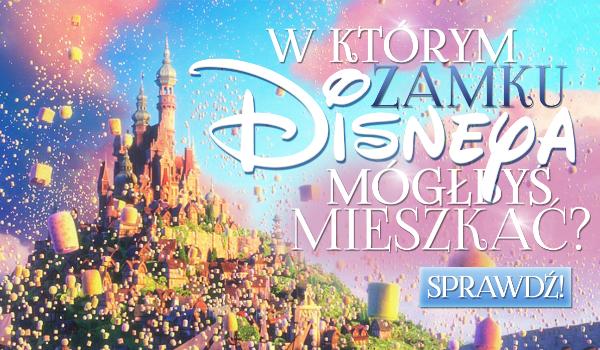 W jakim zamku lub pałacu Disneya mógłbyś mieszkać?