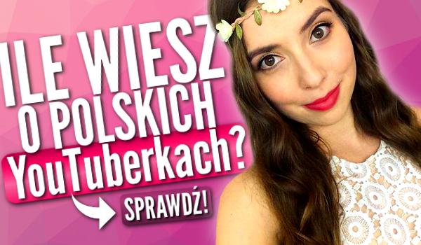 Ile wiesz o tych polskich YouTuberkach?