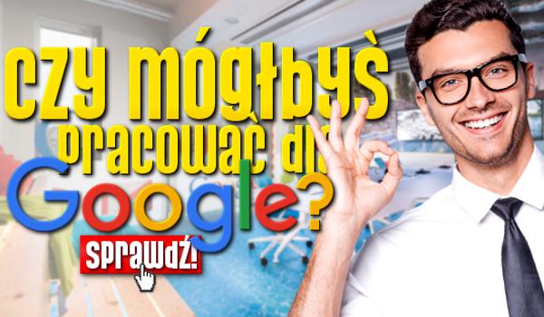 Czy mógłbyś pracować dla Google?