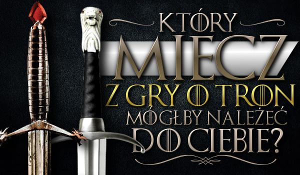 """Który miecz z """"Gry o tron"""" mógłby należeć do Ciebie?"""