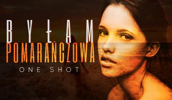Byłam pomarańczowa – ONE SHOT