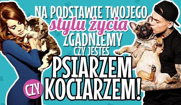 Na podstawie Twojego stylu życia zgadniemy, czy jesteś psiarzem czy kociarzem!