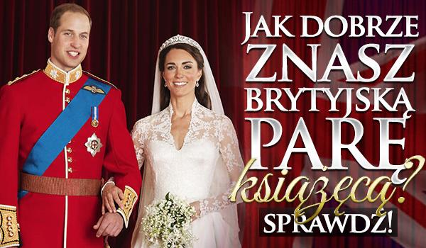 Jak dobrze znasz brytyjską parę książęcą?
