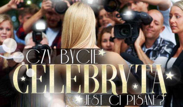 Czy bycie celebrytą jest Ci pisane?